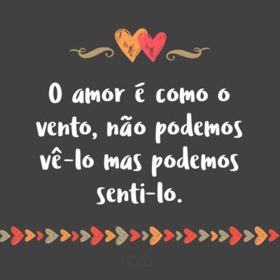 Frase de Amor - O amor é como o vento, não podemos vê-lo mas podemos senti-lo.