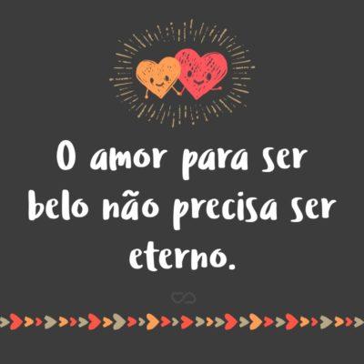 Frase de Amor - O amor para ser belo não precisa ser eterno.