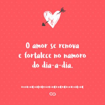Frase de Amor - O amor se renova e fortalece no namoro do dia-a-dia.