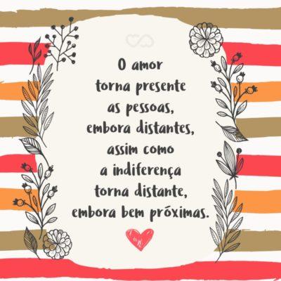 Frase de Amor - O amor torna presente as pessoas, embora distantes, assim como a indiferença torna distante, embora bem próximas.
