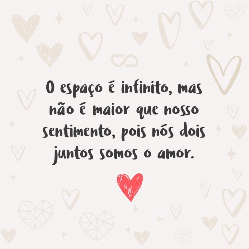 Frase de Amor - O espaço é infinito, mas não é maior que nosso sentimento, pois nós dois juntos somos o amor.