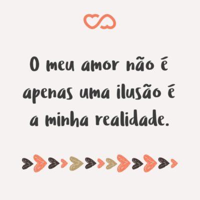 Frase de Amor - O meu amor não é apenas uma ilusão é a minha realidade.