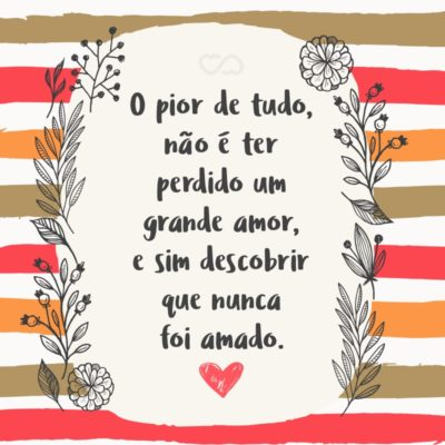 Frase de Amor - O pior de tudo, não é ter perdido um grande amor, e sim descobrir que nunca foi amado.