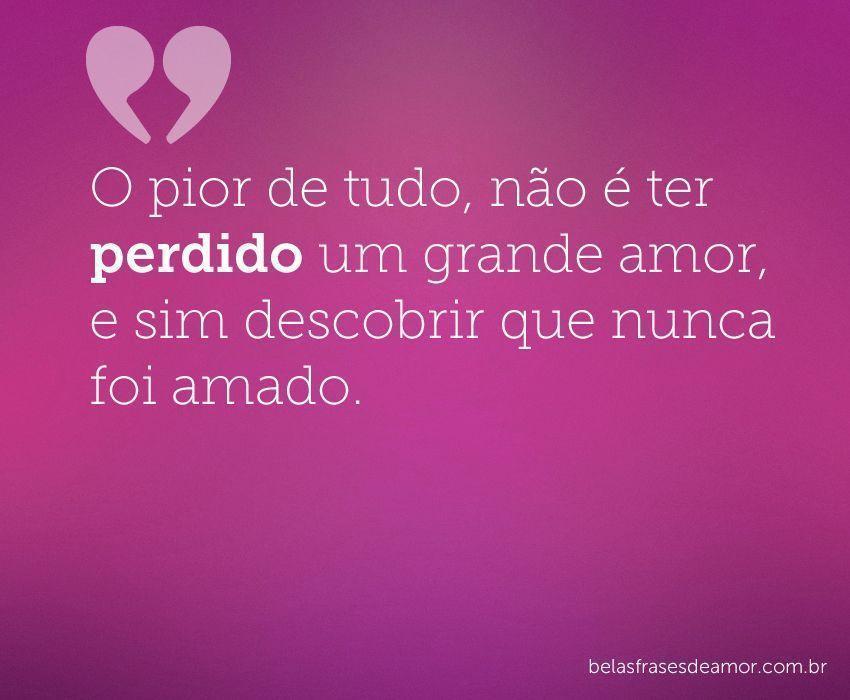 """Frases De Amor Não Correspondido Indiretas: """"O Pior De Tudo, Não é Ter Perdido Um Grande Amor, E Sim"""