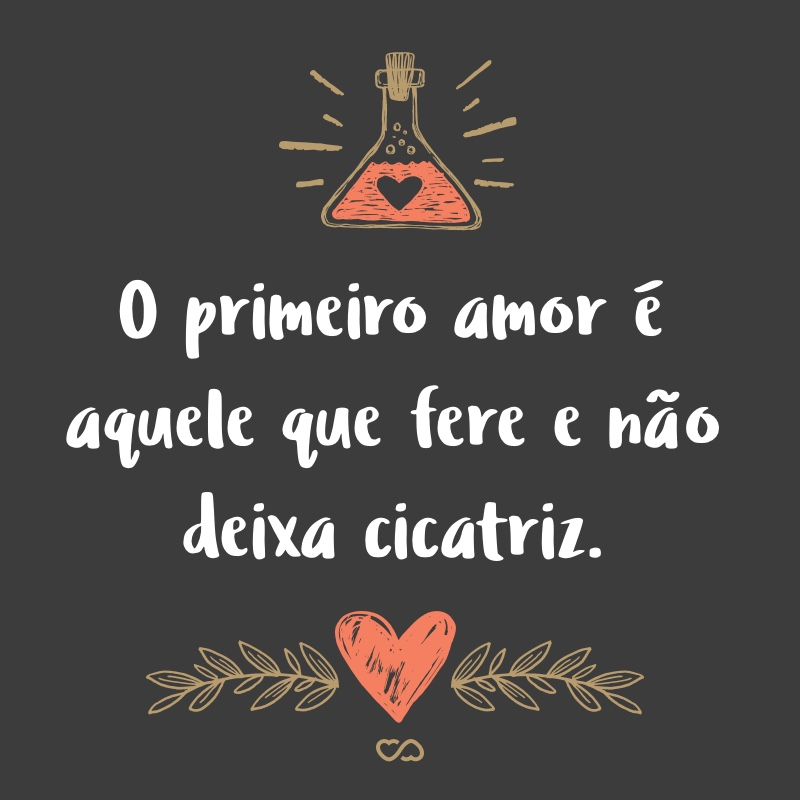 Frase de Amor - O primeiro amor é aquele que fere e não deixa cicatriz.