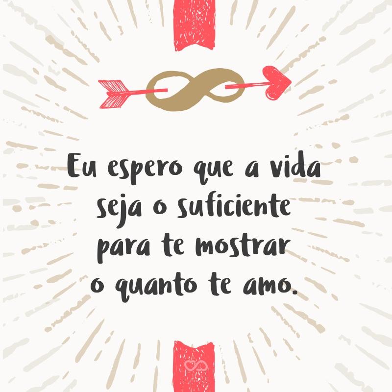 Frase de Amor - Eu espero que a vida seja o suficiente para te mostrar o quanto te amo.