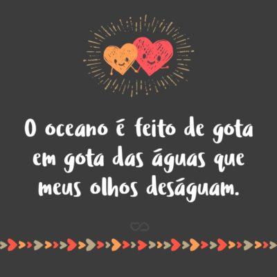 Frase de Amor - O oceano é feito de gota em gota das águas que meus olhos deságuam.