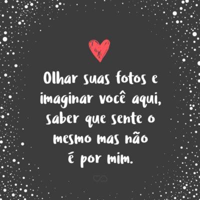 Frase de Amor - Olhar suas fotos e imaginar você aqui, saber que sente o mesmo mas não é por mim.