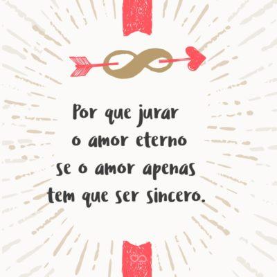 Frase de Amor - Por que jurar o amor eterno se o amor apenas tem que ser sincero.