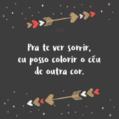 Frase de Amor - Pra te ver sorrir, eu posso colorir o céu de outra cor.
