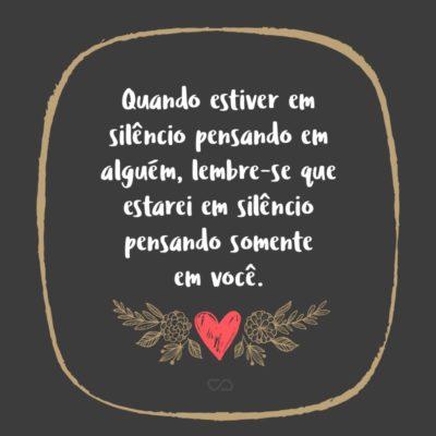 Frase de Amor - Quando estiver em silêncio pensando em alguém, lembre-se que estarei em silêncio pensando somente em você.