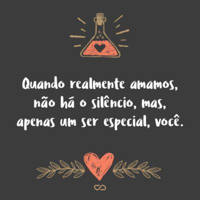 Frase de Amor - Quando realmente amamos, não há o silêncio, mas, apenas um ser especial, você.
