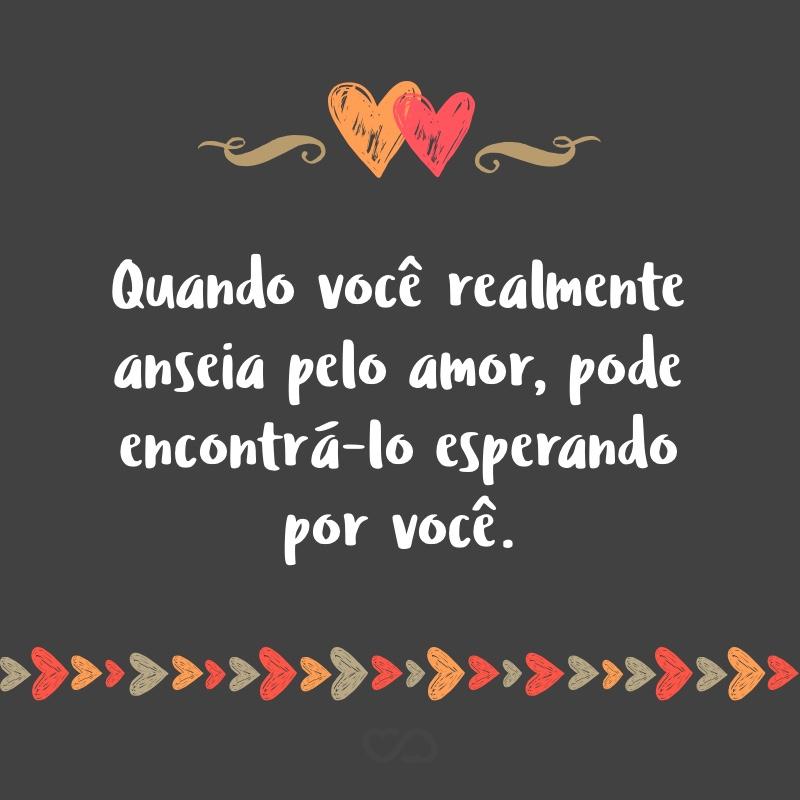 Frase de Amor - Quando você realmente anseia pelo amor, pode encontrá-lo esperando por você.