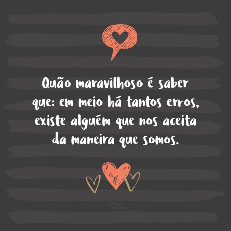 Frase de Amor - Quão maravilhoso é saber que: em meio há tantos erros, existe alguém que nos aceita da maneira que somos.