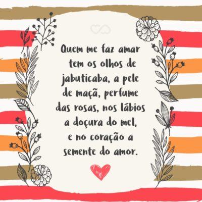 Frase de Amor - Quem me faz amar tem os olhos de jabuticaba, a pele de maçã, perfume das rosas, nos lábios a doçura do mel, e no coração a semente do amor.