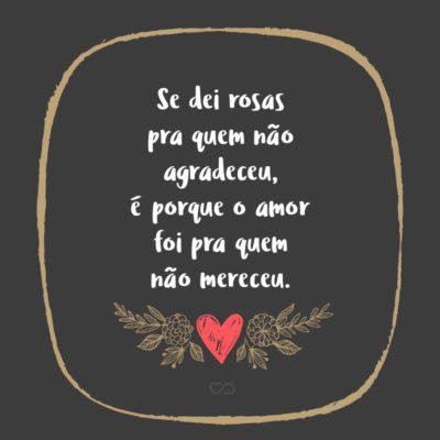 Frase de Amor - Se dei rosas pra quem não agradeceu, é porque o amor foi pra quem não mereceu.