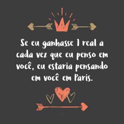 Frase de Amor - Se eu ganhasse 1 real a cada vez que eu penso em você, eu estaria pensando em você em Paris.