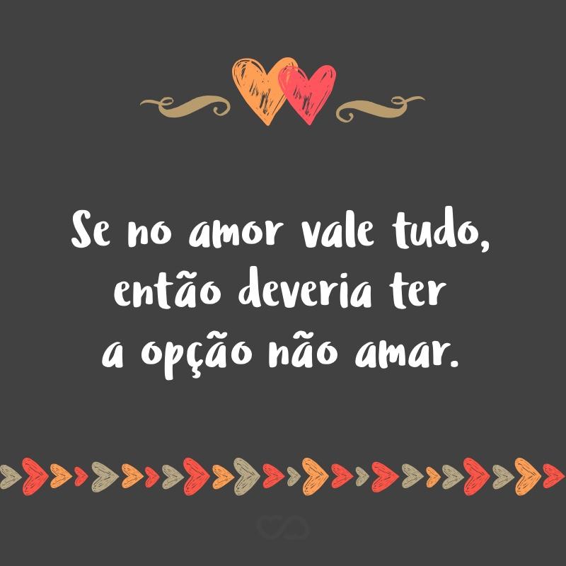 Frase de Amor - Se no amor vale tudo, então deveria ter a opção não amar.