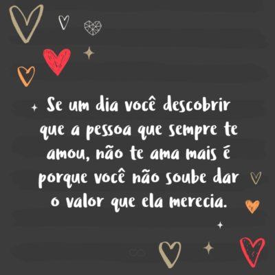 Frase de Amor - Se um dia você descobrir que a pessoa que sempre te amou, não te ama mais é porque você não soube dar o valor que ela merecia.