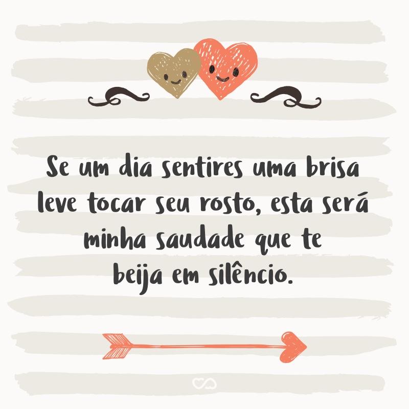 Frase de Amor - Se um dia sentires uma brisa leve tocar seu rosto, esta será minha saudade que te beija em silêncio.