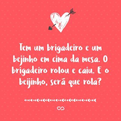 Frase de Amor - Tem um brigadeiro e um bejinho em cima da mesa. O brigadeiro rolou e caiu. E o beijinho, será que rola?