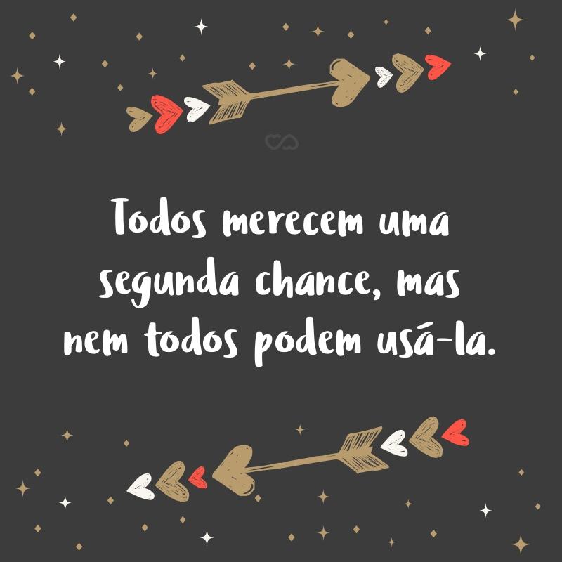 Frase de Amor - Todos merecem uma segunda chance, mas nem todos podem usá-la.