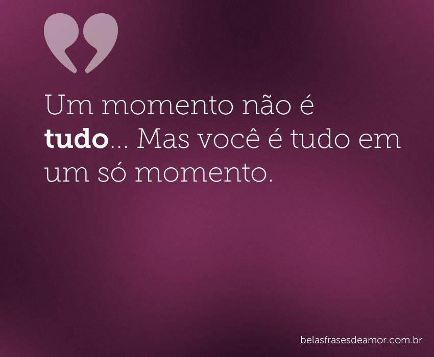 """Meu Amor Por Você é Maior Do Que Qualque: """"Um Momento Não é Tudo... Mas Você é Tudo Em Um Só Momento."""""""
