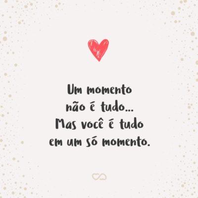 Frase de Amor - Um momento não é tudo… Mas você é tudo em um só momento.