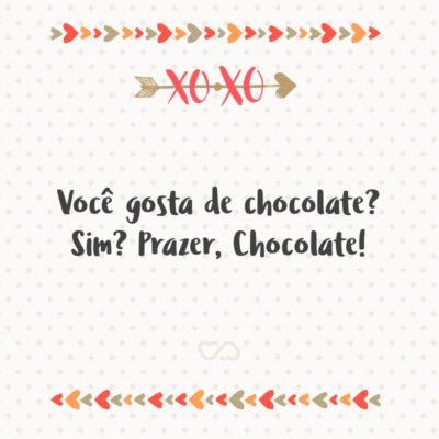 Frase de Amor - Você gosta de chocolate? Sim? Prazer, Chocolate!