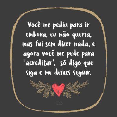 Frase de Amor - Você me pediu para ir embora, eu não queria, mas fui sem dizer nada, e agora você me pede para 'acreditar', mas mesmo com tanto para dizer só digo que siga e me deixes seguir, porque nunca deixei de acreditar.