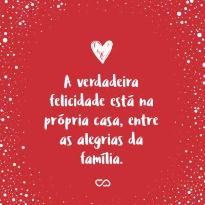 Frase de Amor - A verdadeira felicidade está na própria casa, entre as alegrias da família.