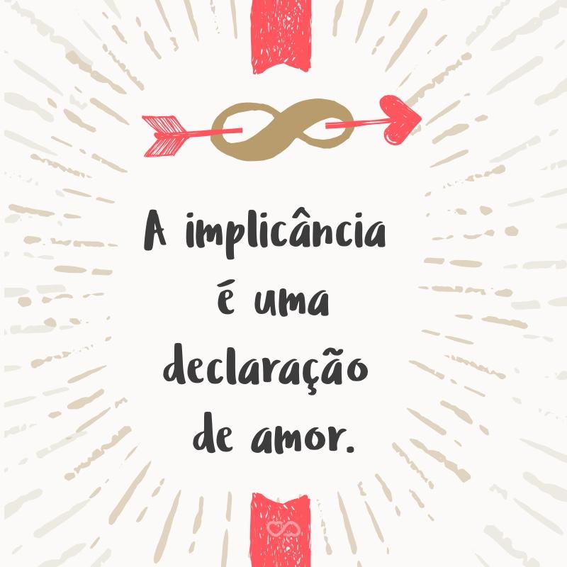 Frase de Amor - A implicância é uma declaração de amor.