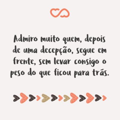 Frase de Amor - Admiro muito quem, depois de uma decepção, segue em frente, sem levar consigo o peso do que ficou para trás.