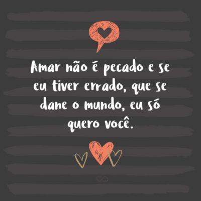Frase de Amor - Amar não é pecado e se eu tiver errado, que se dane o mundo, eu só quero você.