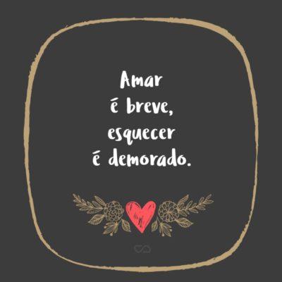 Frase de Amor - Amar é breve, esquecer é demorado.
