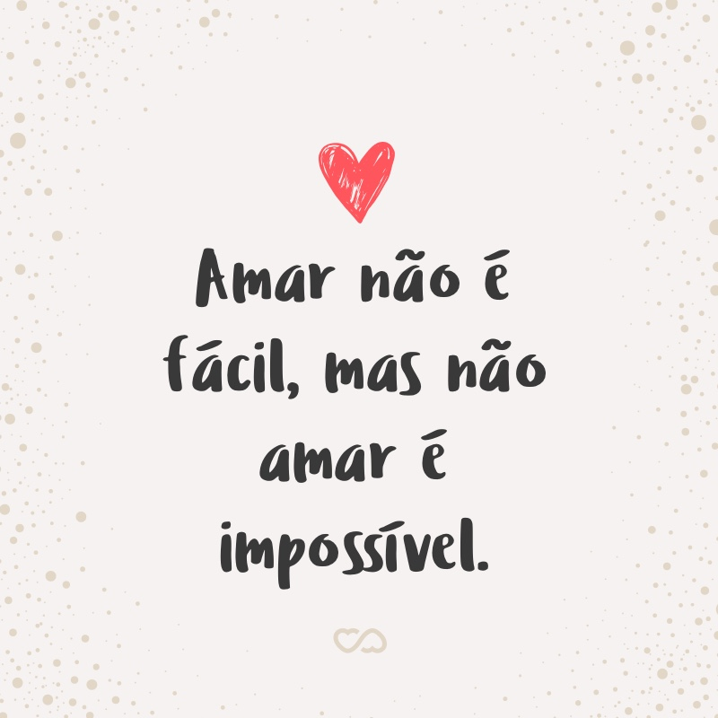 Frase de Amor - Amar não é fácil, mas não amar é impossível.