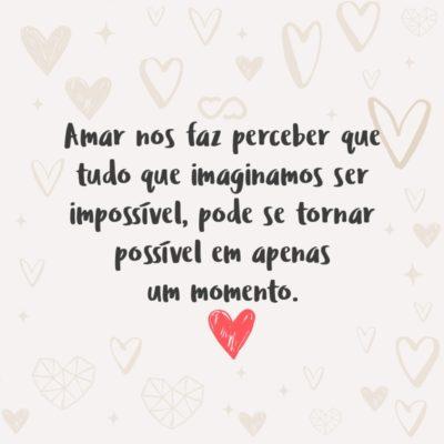 Frase de Amor - Amar nos faz perceber que tudo que imaginamos ser impossível, pode se tornar possível em apenas um momento.