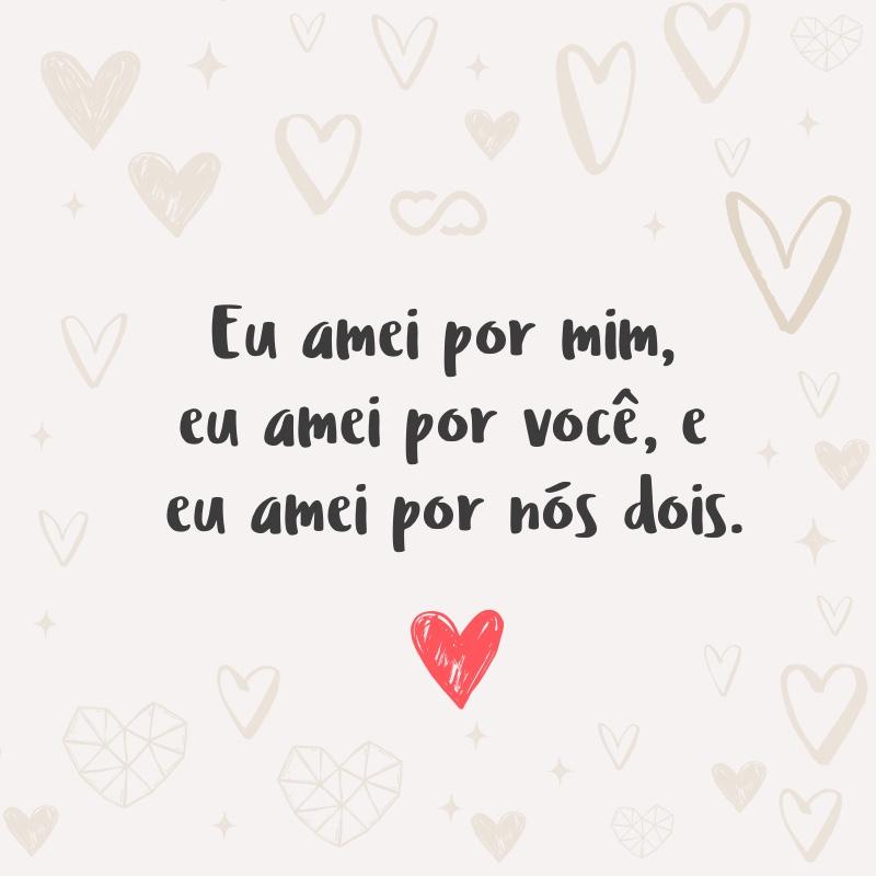 Frase de Amor - Eu amei por mim, eu amei por você, e eu amei por nós dois.