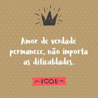Frase de Amor - Amor de verdade permanece, não importa as dificuldades.