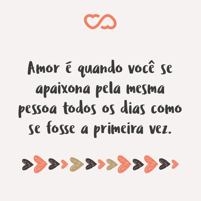 Frase de Amor - Amor é quando você se apaixona pela mesma pessoa todos os dias como se fosse a primeira vez.