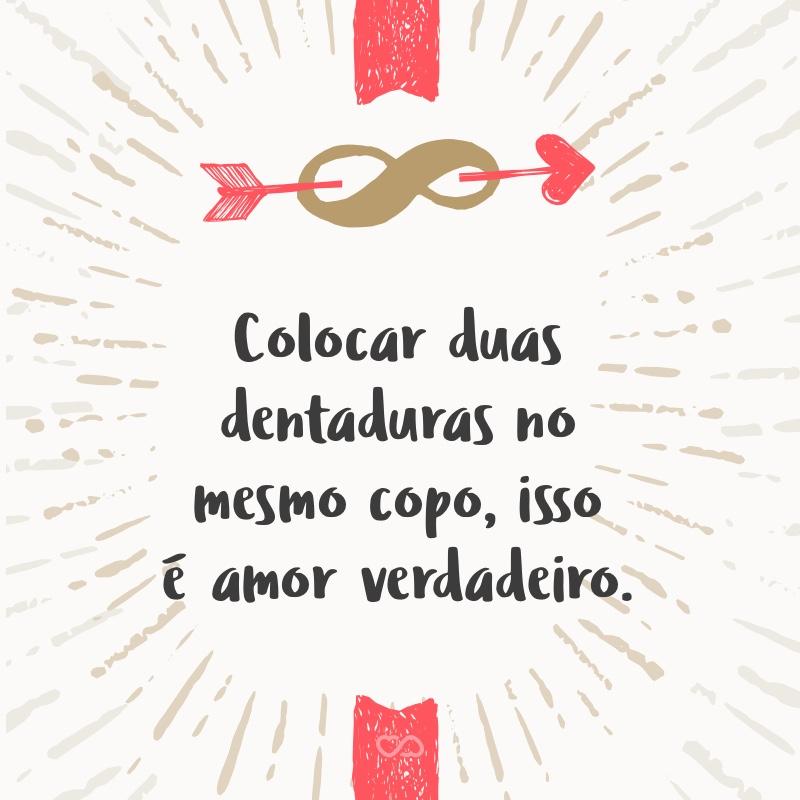 Frase de Amor - Colocar duas dentaduras no mesmo copo, isso é amor verdadeiro.