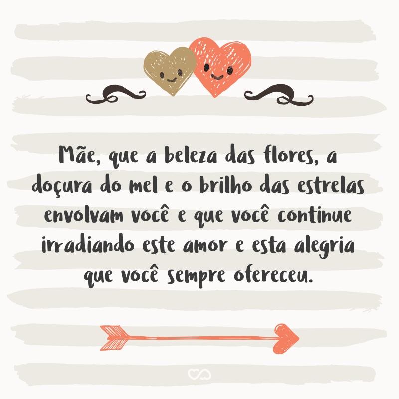 Frase de Amor - Mãe, que a beleza das flores, a doçura do mel e o brilho das estrelas envolvam você e que você continue irradiando este amor e esta alegria que você sempre ofereceu.
