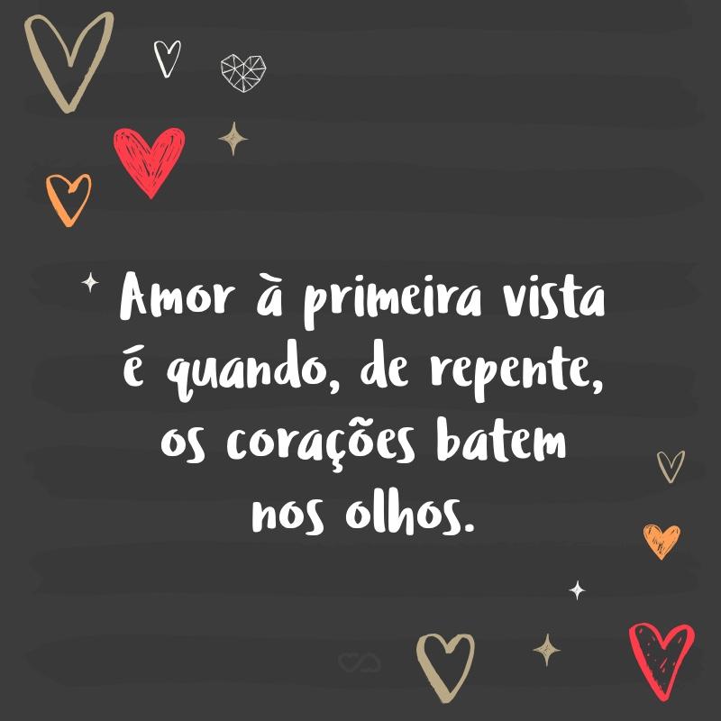 Frase de Amor - Amor à primeira vista é quando, de repente, os corações batem nos olhos.