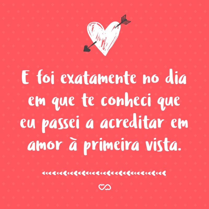 Frase de Amor - E foi exatamente no dia em que te conheci que eu passei a acreditar em amor à primeira vista.