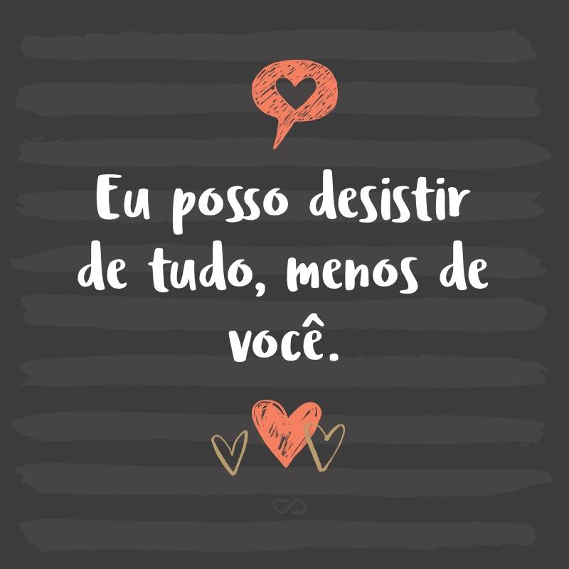 Frase de Amor - Eu posso desistir de tudo, menos de você.