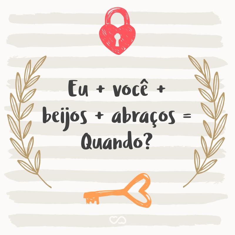 Frase de Amor - Eu + você + beijos + abraços = Quando?