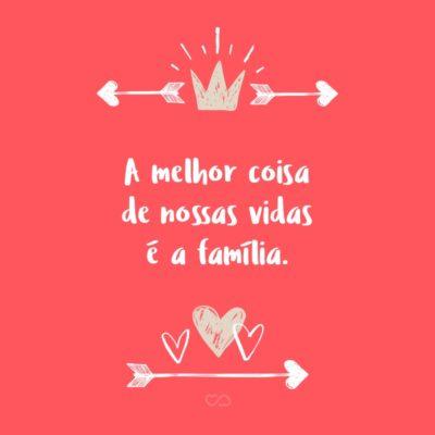 Frase de Amor - A melhor coisa de nossas vidas é a família.