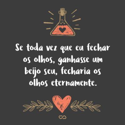 Frase de Amor - Se toda vez que eu fechar os olhos, ganhasse um beijo seu, fecharia os olhos eternamente.