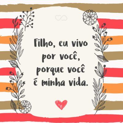 Frase de Amor - Filho, eu vivo por você, porque você é minha vida.