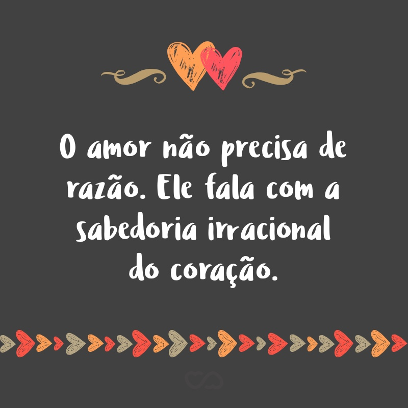 Frase de Amor - O amor não precisa de razão. Ele fala com a sabedoria irracional do coração.